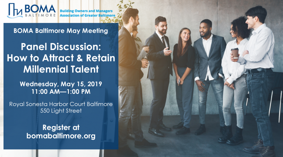 BOMA Baltimore May Meeting  Panel Discussion: How to Attract & Retain Millennial Talent  Wednesday, May 15, 2019 11:00 AM—1:00 PM  Royal Sonesta Harbor Court Baltimore 550 Light Street  Register at bomabaltimore.org